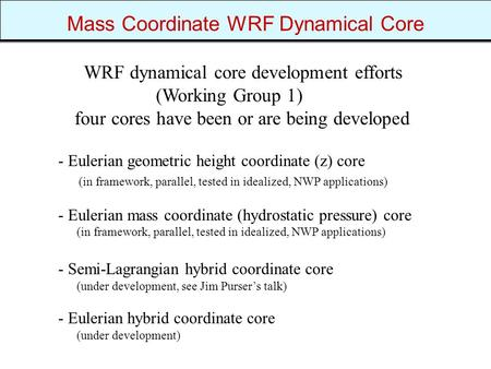 Mass Coordinate WRF Dynamical Core - Eulerian geometric height coordinate (z) core (in framework, parallel, tested in idealized, NWP applications) - Eulerian.