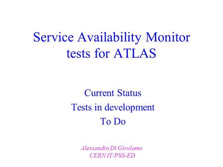 Service Availability Monitor tests for ATLAS Current Status Tests in development To Do Alessandro Di Girolamo CERN IT/PSS-ED.