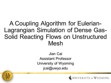 A Coupling Algorithm for Eulerian- Lagrangian Simulation of Dense Gas- Solid Reacting Flows on Unstructured Mesh Jian Cai Assistant Professor University.