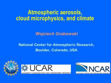 Atmospheric aerosols, cloud microphysics, and climate Wojciech Grabowski National Center for Atmospheric Research, Boulder, Colorado, USA.
