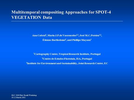 GLC 2000 First Result Workshop 18-22 March 2002 Multitemporal compositing Approaches for SPOT-4 VEGETATION Data Ana Cabral 1, Maria J.P.de Vasconcelos.