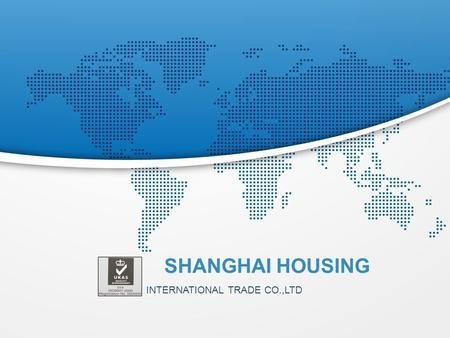 INTERNATIONAL TRADE CO.,LTD SHANGHAI HOUSING. About HOUSING  Shanghai Housing is striving to offer our customers the best qu ality hardware, plastic,