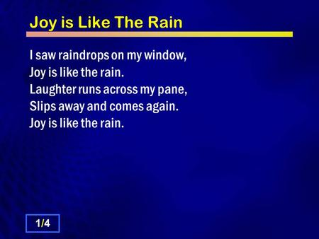 Joy is Like The Rain I saw raindrops on my window, Joy is like the rain. Laughter runs across my pane, Slips away and comes again. Joy is like the rain.