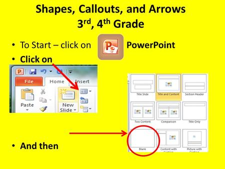 Shapes, Callouts, and Arrows 3 rd, 4 th Grade To Start – click on PowerPoint Click on And then.