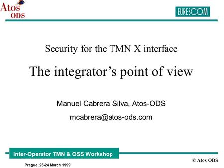 © Atos ODS Inter-Operator TMN & OSS Workshop Prague, 23-24 March 1999 Security for the TMN X interface The integrator's point of view Manuel Cabrera Silva,