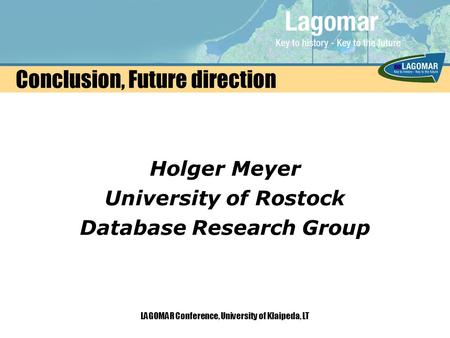 LAGOMAR Conference, University of Klaipeda, LT Conclusion, Future direction Holger Meyer University of Rostock Database Research Group.