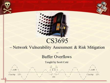 Buffer Overflows Taught by Scott Coté.-. _ _.-. / \.-. ((___)).-. / \ /.ooM \ / \.-. [ x x ].-. / \ /.ooM \ -/-------\-------/-----\-----/---\--\ /--/---\-----/-----\-------/-------\-