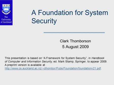 "A Foundation for System Security Clark Thomborson 5 August 2009 This presentation is based on ""A Framework for System Security"", in Handbook of Computer."