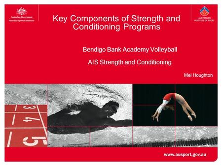 Key Components of Strength and Conditioning Programs Bendigo Bank Academy Volleyball AIS Strength and Conditioning Mel Houghton.