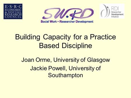 Building Capacity for a Practice Based Discipline Joan Orme, University of Glasgow Jackie Powell, University of Southampton.