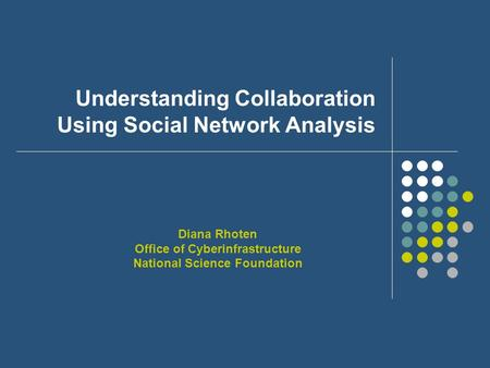 Understanding Collaboration Using Social Network Analysis Diana Rhoten Office of Cyberinfrastructure National Science Foundation.