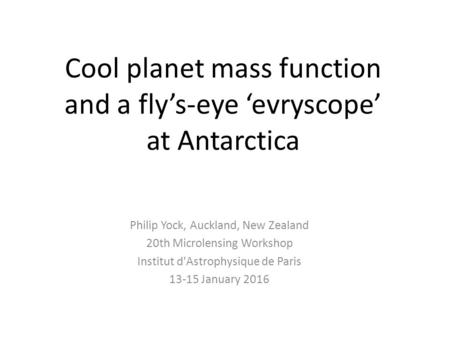 Cool planet mass function and a fly's-eye 'evryscope' at Antarctica Philip Yock, Auckland, New Zealand 20th Microlensing Workshop Institut d'Astrophysique.