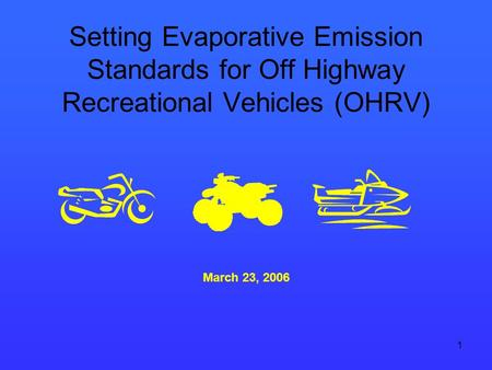 1 Setting Evaporative Emission Standards for Off Highway Recreational Vehicles (OHRV) March 23, 2006.