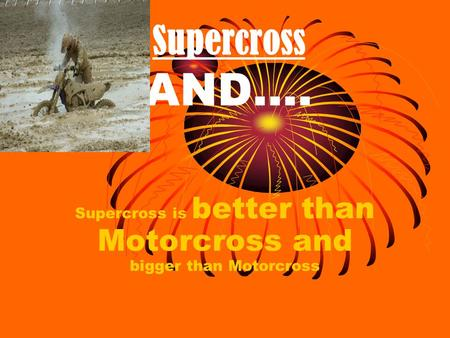 Supercross AND…. Supercross is better than Motorcross and bigger than Motorcross.