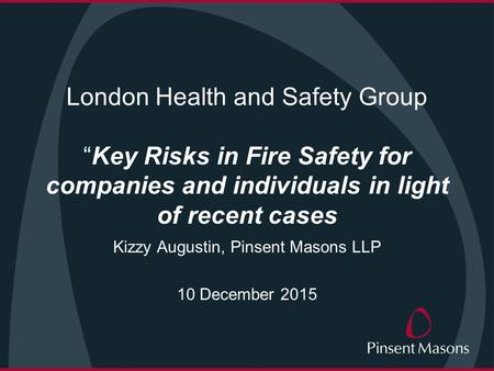 "London Health and Safety Group ""Key Risks in Fire Safety for companies and individuals in light of recent cases Kizzy Augustin, Pinsent Masons LLP 10 December."