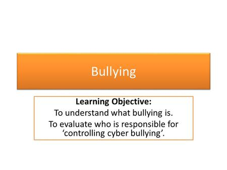 Bullying Learning Objective: To understand what bullying is. To evaluate who is responsible for 'controlling cyber bullying'.