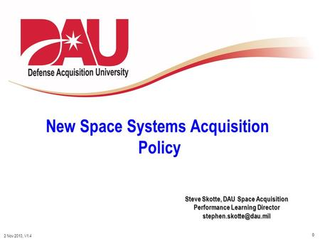 0 2 Nov 2010, V1.4 Steve Skotte, DAU Space Acquisition Performance Learning Director New Space Systems Acquisition Policy.