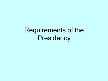 Requirements of the Presidency. Qualifications Be a natural born citizen Be 35 years old 14 year Resident.