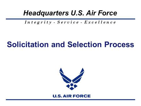 I n t e g r i t y - S e r v i c e - E x c e l l e n c e Headquarters U.S. Air Force Solicitation and Selection Process.