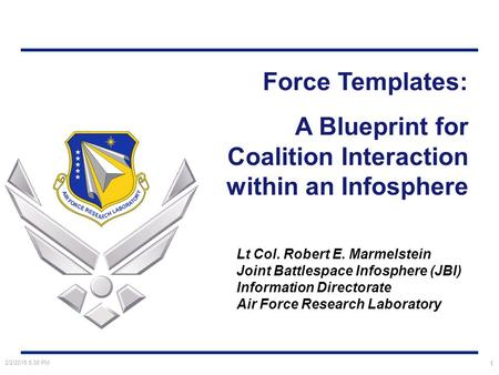 2/2/2016 5:40 PM 1 Force Templates: A Blueprint for Coalition Interaction within an Infosphere Lt Col. Robert E. Marmelstein Joint Battlespace Infosphere.