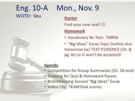 "Eng. 10-A Mon., Nov. 9 WOTD: lieu Starter Find your new seat! Homework Vocabulary Re-Test: TMRW. ""Big Ideas"" Essay Topic Outline due tomorrow (w/ TEXT."