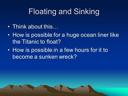 Floating and Sinking Think about this… How is possible for a huge ocean liner like the Titanic to float? How is possible in a few hours for it to become.
