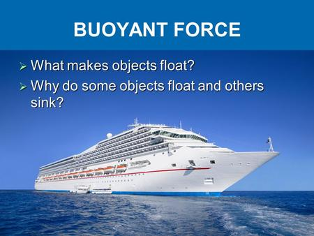 BUOYANT FORCE  What makes objects float?  Why do some objects float and others sink?