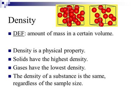 Density DEF: amount of mass in a certain volume. Density is a physical property. Solids have the highest density. Gases have the lowest density. The density.