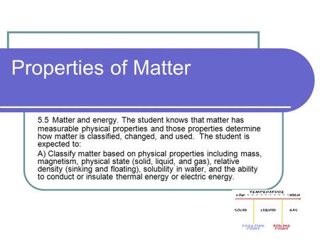 Properties of Matter 5.5 Matter and energy. The student knows that matter has measurable physical properties and those properties determine how matter.