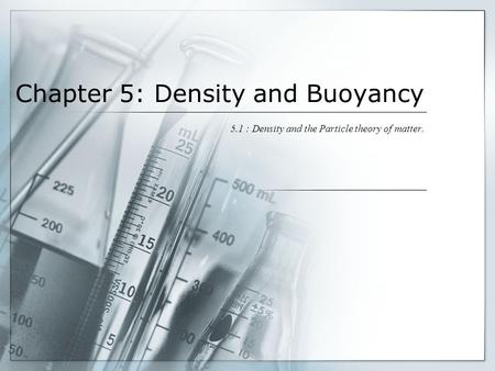 Chapter 5: Density and Buoyancy 5.1 : Density and the Particle theory of matter.