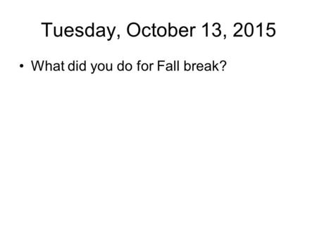 Tuesday, October 13, 2015 What did you do for Fall break?