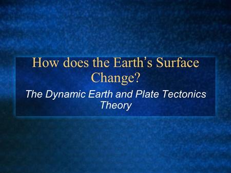 How does the Earth's Surface Change? The Dynamic Earth and Plate Tectonics Theory.