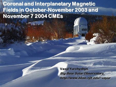 Coronal and Interplanetary Magnetic Fields in October-November 2003 and November 7 2004 CMEs Vasyl Yurchyshyn Big Bear Solar Observatory,