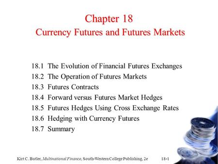 Kirt C. Butler, Multinational Finance, South-Western College Publishing, 2e 18-1 Chapter 18 Currency Futures and Futures Markets 18.1The Evolution of Financial.