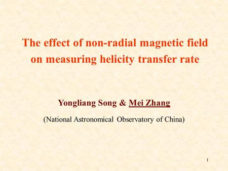 1 Yongliang Song & Mei Zhang (National Astronomical Observatory of China) The effect of non-radial magnetic field on measuring helicity transfer rate.