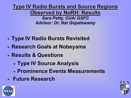 Type IV Radio Bursts and Source Regions Observed by NoRH: Results Sara Petty, CUA/ GSFC Advisor: Dr. Nat Gopalswamy Type IV Radio Bursts Revisited Research.