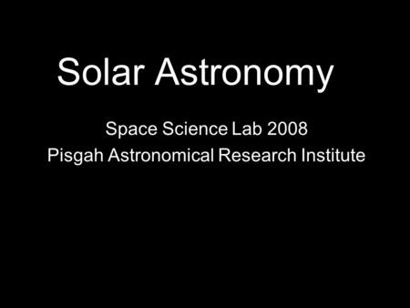Solar Astronomy Space Science Lab 2008 Pisgah Astronomical Research Institute.