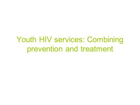 Youth HIV services: Combining prevention and treatment.