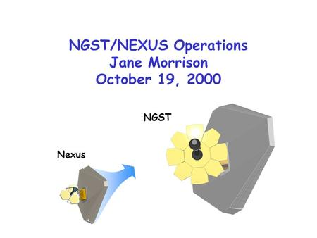 NGST/NEXUS Operations Jane Morrison October 19, 2000 Nexus NGST.