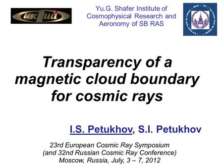 Yu.G. Shafer Institute of Cosmophysical Research and Aeronomy of SB RAS Transparency of a magnetic cloud boundary for cosmic rays I.S. Petukhov, S.I. Petukhov.