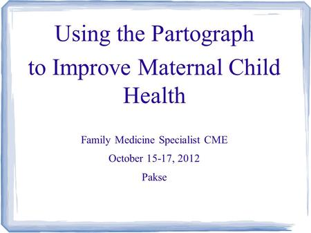 Using the Partograph to Improve Maternal Child Health Family Medicine Specialist CME October 15-17, 2012 Pakse.
