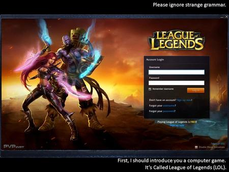 First, I should introduce you a computer game. It's Called League of Legends (LOL). Please ignore strange grammar.