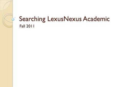 Searching LexusNexus Academic Fall 2011. Select Magazines/Journals Select LexisNexis Academic.