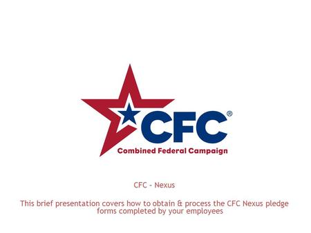 CFC – Nexus This brief presentation covers how to obtain & process the CFC Nexus pledge forms completed by your employees.