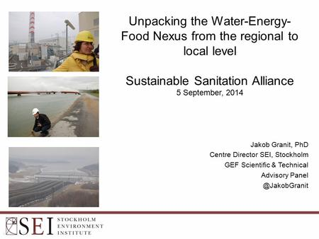 Unpacking the Water-Energy- Food Nexus from the regional to local level Sustainable Sanitation Alliance 5 September, 2014 Jakob Granit, PhD Centre Director.