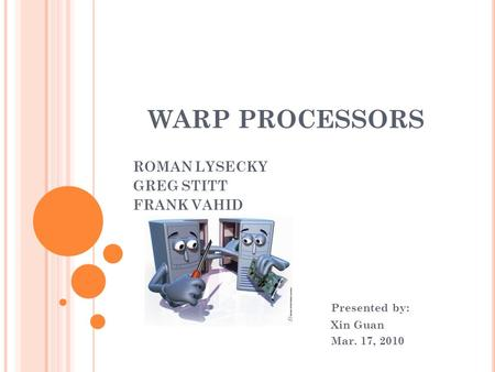 WARP PROCESSORS ROMAN LYSECKY GREG STITT FRANK VAHID Presented by: Xin Guan Mar. 17, 2010.
