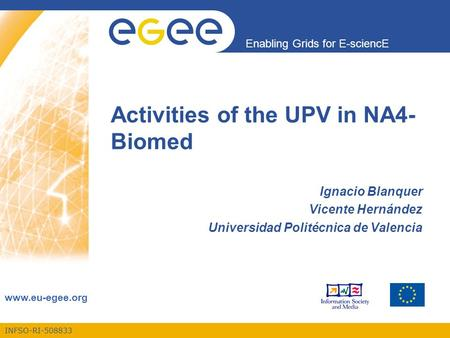 INFSO-RI-508833 Enabling Grids for E-sciencE www.eu-egee.org Activities of the UPV in NA4- Biomed Ignacio Blanquer Vicente Hernández Universidad Politécnica.