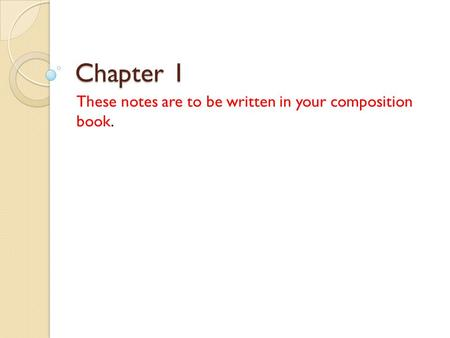 Chapter 1 These notes are to be written in your composition book.