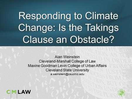 Responding to Climate Change: Is the Takings Clause an Obstacle? Alan Weinstein Cleveland-Marshall College of Law Maxine Goodman Levin College of Urban.