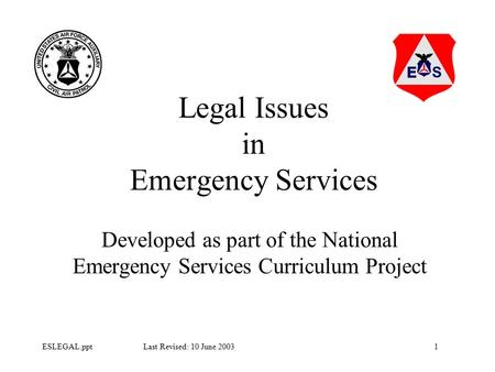 1ESLEGAL.ppt Last Revised: 10 June 2003 Legal Issues in Emergency Services Developed as part of the National Emergency Services Curriculum Project.